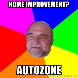 S.murph says - Home improvement? Autozone