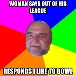 S.murph says - woman says out of his league responds i like to bowl