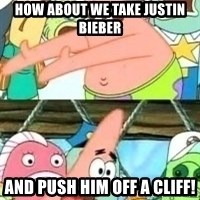 patrick star - HOW ABOUT WE TAKE JUSTIN BIEBER AND PUSH HIM OFF A CLIFF!