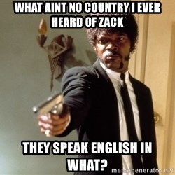 Samuel L Jackson - what aint no country i ever heard of zack they speak english in what?