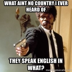 Samuel L Jackson - what aint no country i ever heard of  they speak english in what?
