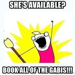 All the things - SHE'S AVAILABLE? BOOK ALL OF THE GABIS!!!
