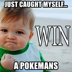 Win Baby - just caught myself... a pokemans
