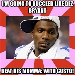 Dez Bryant - i'm going to succeed like dez bryant beat his momma: with gusto!