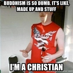 Redneck Randal - buddhism is so dumb. it's like, made up and stuff i'm a christian