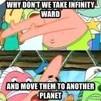 patrick star - Why don't we Take Infinity Ward and move them to another planet
