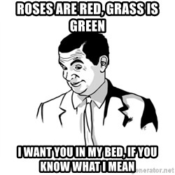 if you know what - ROSES ARE RED, GRASS IS GREEN I WANT YOU IN MY BED, IF YOU KNOW WHAT I MEAN