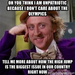 Willy Wonka - oh you think i am unpatriotic because i don't care about the olympics tell me more about how the high jump is the biggest issue in our country right now