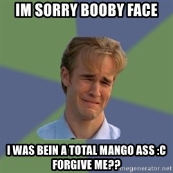 Sad Face Guy - Im sorry booby face I was bein a total mango ass :c Forgive me??