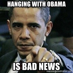 Pissed Off Barack Obama - hanging with obama is bad news
