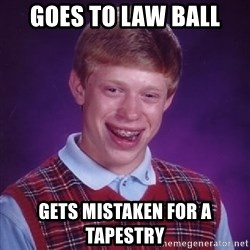 Bad Luck Brian - Goes to law ball gets mistaken for a tapestry
