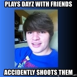 Dumb Dan  - Plays dayz with friends accidently shoots them