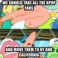 patrick star - we should take all the kpop fans and move them to ny and california