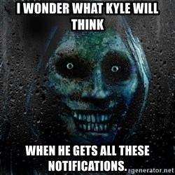 NEVER ALONE  - i wonder what kyle will think when he gets all these notifications.