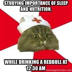 Nursing Student Cat - studying importance of sleep and nutrition. while drinking a redbull at  12:30 am