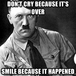 Hitler Advice - Don't cry because it's over smile because it happened