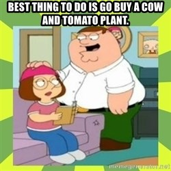 Family Guy  - Best thing to do is go buy a cow and tomato plant.