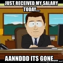 Aand Its Gone - just received my salary today.... aannddd its gone....
