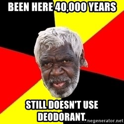 Abo - been here 40,000 years still doesn't use deodorant.