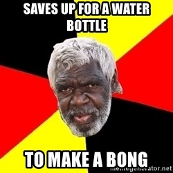 Abo - saves up for a water bottle to make a bong