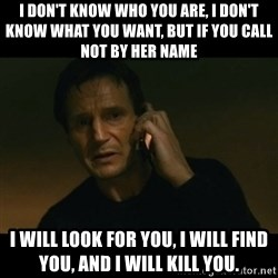 liam neeson taken - I don't know who you are, I don't know what you want, but if you call not by her name  I will look for you, I will find you, and I will kill you.