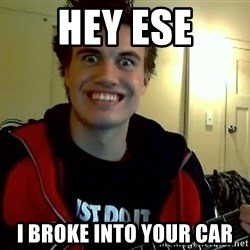 I DONT GIVE A FUCK /sexwithoutpermission - HEY ESE I BROKE INTO YOUR CAR