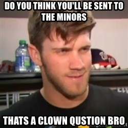 bryce harper clown question - Do you think you'll be sent to the Minors  THats a Clown qustion Bro