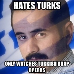 Generic Greek Guy - Hates turks only watches turkish soap operas