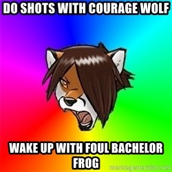 Advice Furry - Do shots with Courage Wolf Wake up with Foul bachelor frog