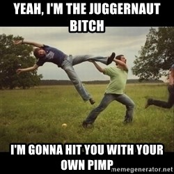 Throwme - Yeah, i'm the juggernaut Bitch I'm gonna hit you with your own pimp