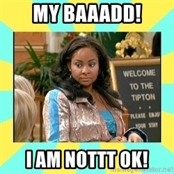 That's so Raven - My baaadd! I Am nottt ok!