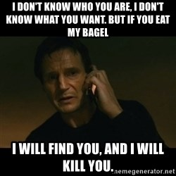 liam neeson taken - I don't know who you are, I don't know what you want. But if you eat my bagel I will find you, And I will kill you.