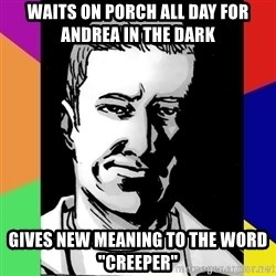 "Spiteful Spencer - WAITS ON PORCH ALL DAY FOR ANDREA IN THE DARK GIVES NEW MEANING TO THE WORD ""CREEPER"""