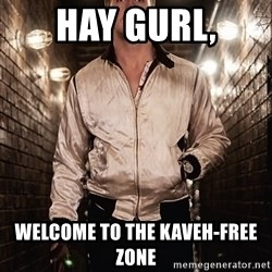 Ryan Gosling  - HAY GURL, WELCOME TO THE KAVEH-FREE ZONE