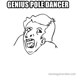 genius rage meme - genius pole dancer