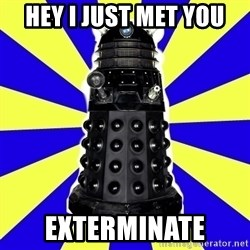 Dalek - HEY i just met you exterminate