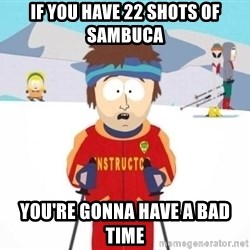 South Park Ski Teacher - If you have 22 shots of sambuca you're gonna have a bad time