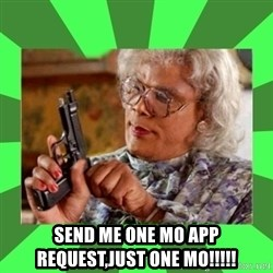 Madea - SEND ME ONE MO APP REQUEST,JUST ONE MO!!!!!