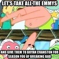 patrick star - let's take all the emmys and give them to Bryan CraNston for season fou of breaking bad