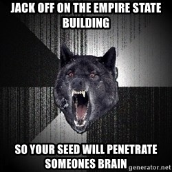 Insanity Wolf - jack off on the empire state building so your seed will penetrate someones brain