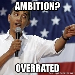 Obama You Mad - ambition? overrated