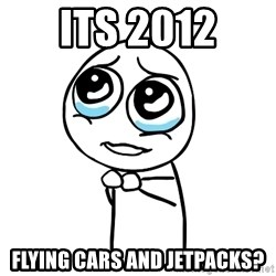 pleaseguy  - its 2012 flying cars and jetpacks?