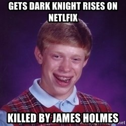 Bad Luck Brian - Gets Dark Knight Rises on Netlfix killed by james Holmes
