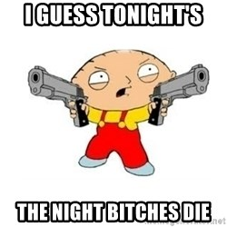 Stewie Griffin - I guess tonight's The night bitches die