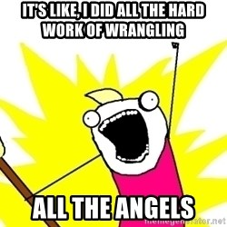 X ALL THE THINGS - it's like, i did all the hard work of wrangling all the angels