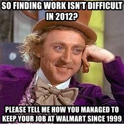 Willy Wonka - so finding work isn't difficult in 2012? please tell me how you managed to keep your job at walmart since 1999