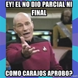 what  the fuck is this shit? - ey! el no dio parcial ni final como carajos aprobo?