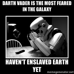 Sad Trooper - Darth vader is the most feared in the galaxy haven't enslaved earth yet