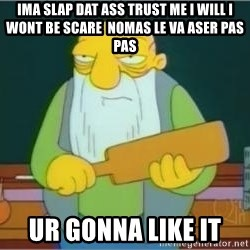 Thats a paddlin - ima slap dat ass trust me i will i wont be scare  nomas le va aser pas pas ur gonna like it