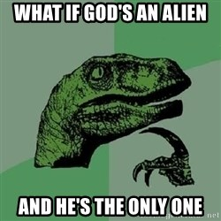 Philosoraptor - What if god's an alien and he's the only one